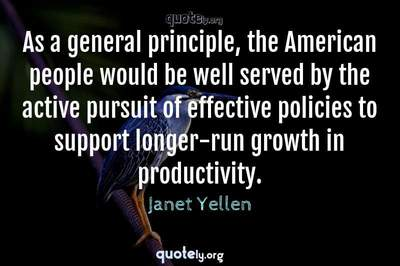Photo Quote of As a general principle, the American people would be well served by the active pursuit of effective policies to support longer-run growth in productivity.