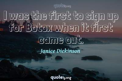 Photo Quote of I was the first to sign up for Botox when it first came out.