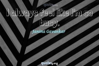 Photo Quote of I always feel like I'm so busy.
