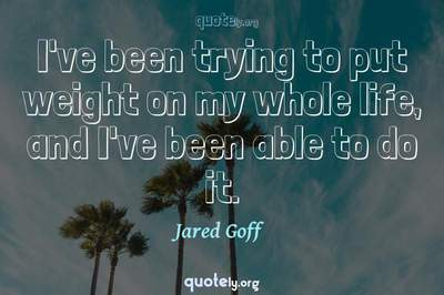 Photo Quote of I've been trying to put weight on my whole life, and I've been able to do it.