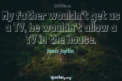 Photo Quote of My father wouldn't get us a TV, he wouldn't allow a TV in the house.