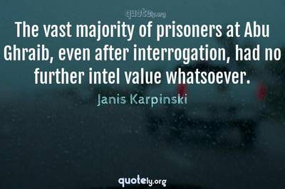 Photo Quote of The vast majority of prisoners at Abu Ghraib, even after interrogation, had no further intel value whatsoever.