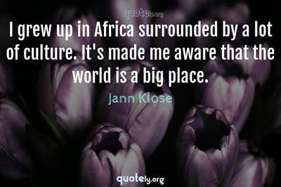 Photo Quote of I grew up in Africa surrounded by a lot of culture. It's made me aware that the world is a big place.