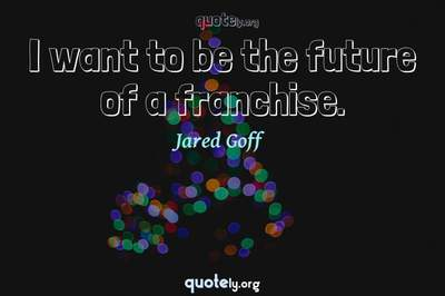 Photo Quote of I want to be the future of a franchise.
