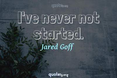 Photo Quote of I've never not started.