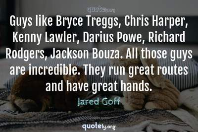 Photo Quote of Guys like Bryce Treggs, Chris Harper, Kenny Lawler, Darius Powe, Richard Rodgers, Jackson Bouza. All those guys are incredible. They run great routes and have great hands.