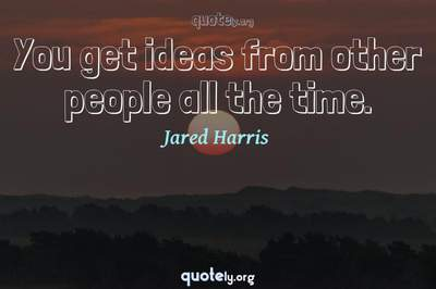 Photo Quote of You get ideas from other people all the time.