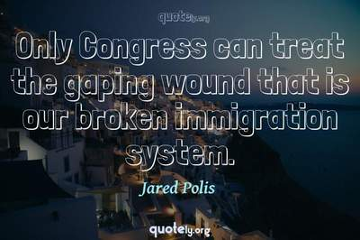 Photo Quote of Only Congress can treat the gaping wound that is our broken immigration system.
