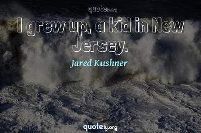 Photo Quote of I grew up, a kid in New Jersey.