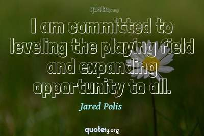 Photo Quote of I am committed to leveling the playing field and expanding opportunity to all.