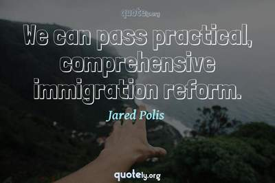 Photo Quote of We can pass practical, comprehensive immigration reform.