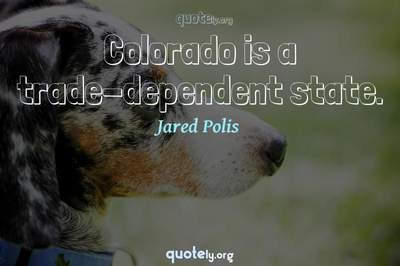 Photo Quote of Colorado is a trade-dependent state.