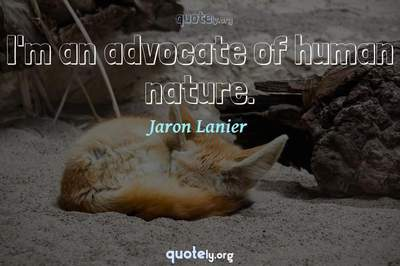 Photo Quote of I'm an advocate of human nature.