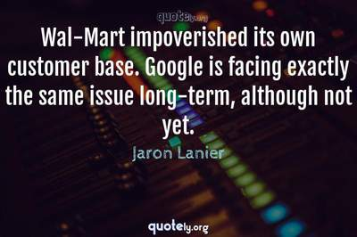 Photo Quote of Wal-Mart impoverished its own customer base. Google is facing exactly the same issue long-term, although not yet.