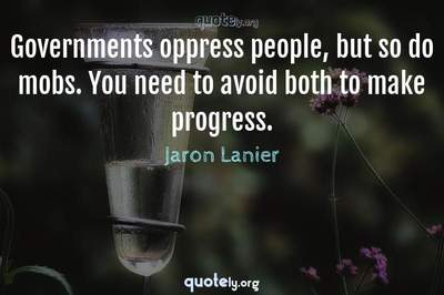 Photo Quote of Governments oppress people, but so do mobs. You need to avoid both to make progress.