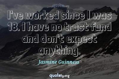 Photo Quote of I've worked since I was 18. I have no trust fund and don't expect anything.