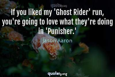 Photo Quote of If you liked my 'Ghost Rider' run, you're going to love what they're doing in 'Punisher.'