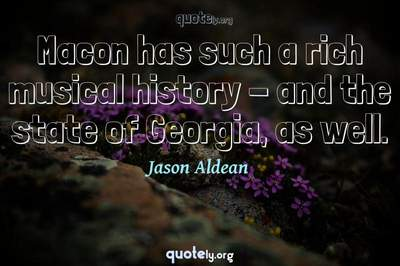 Photo Quote of Macon has such a rich musical history - and the state of Georgia, as well.