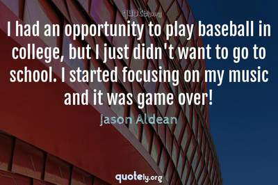 Photo Quote of I had an opportunity to play baseball in college, but I just didn't want to go to school. I started focusing on my music and it was game over!