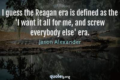 Photo Quote of I guess the Reagan era is defined as the 'I want it all for me, and screw everybody else' era.