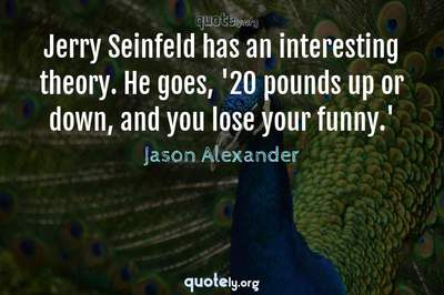 Photo Quote of Jerry Seinfeld has an interesting theory. He goes, '20 pounds up or down, and you lose your funny.'