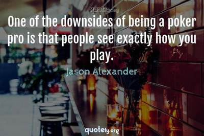 Photo Quote of One of the downsides of being a poker pro is that people see exactly how you play.