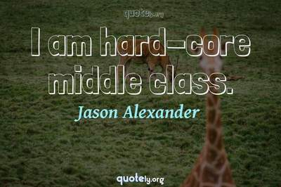 Photo Quote of I am hard-core middle class.