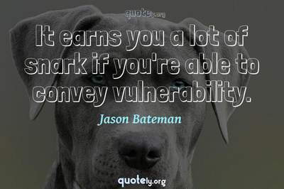 Photo Quote of It earns you a lot of snark if you're able to convey vulnerability.