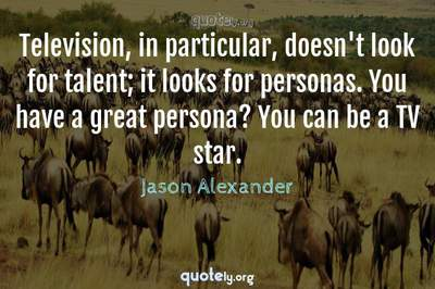 Photo Quote of Television, in particular, doesn't look for talent; it looks for personas. You have a great persona? You can be a TV star.