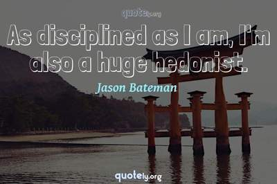 Photo Quote of As disciplined as I am, I'm also a huge hedonist.