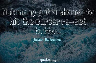 Photo Quote of Not many get a chance to hit the career re-set button.
