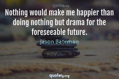 Photo Quote of Nothing would make me happier than doing nothing but drama for the foreseeable future.