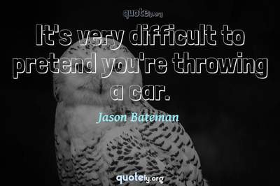 Photo Quote of It's very difficult to pretend you're throwing a car.