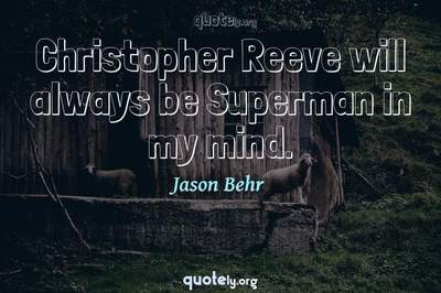 Photo Quote of Christopher Reeve will always be Superman in my mind.
