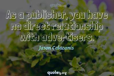 Photo Quote of As a publisher, you have no direct relationship with advertisers.
