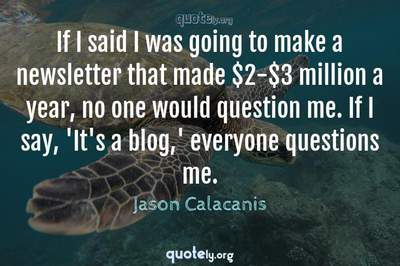 Photo Quote of If I said I was going to make a newsletter that made $2-$3 million a year, no one would question me. If I say, 'It's a blog,' everyone questions me.
