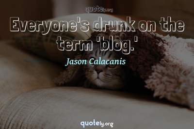 Photo Quote of Everyone's drunk on the term 'blog.'