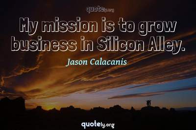 Photo Quote of My mission is to grow business in Silicon Alley.