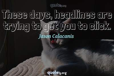 Photo Quote of These days, headlines are trying to get you to click.