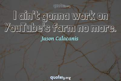 Photo Quote of I ain't gonna work on YouTube's farm no more.