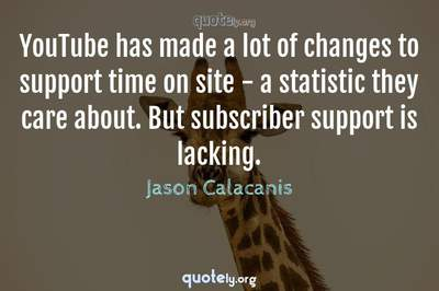 Photo Quote of YouTube has made a lot of changes to support time on site - a statistic they care about. But subscriber support is lacking.