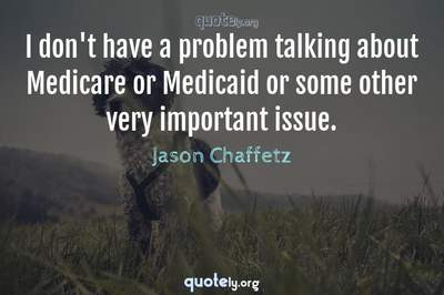 Photo Quote of I don't have a problem talking about Medicare or Medicaid or some other very important issue.