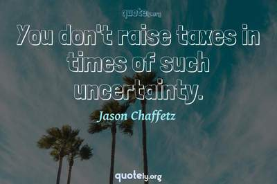 Photo Quote of You don't raise taxes in times of such uncertainty.