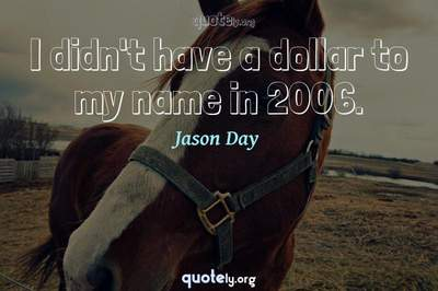 Photo Quote of I didn't have a dollar to my name in 2006.