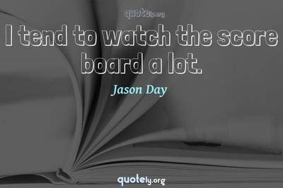 Photo Quote of I tend to watch the score board a lot.