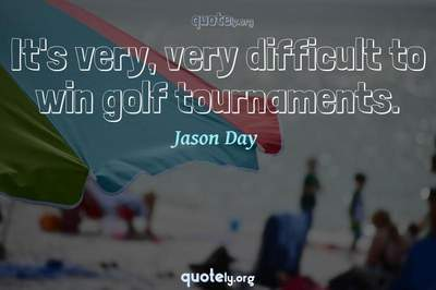 Photo Quote of It's very, very difficult to win golf tournaments.