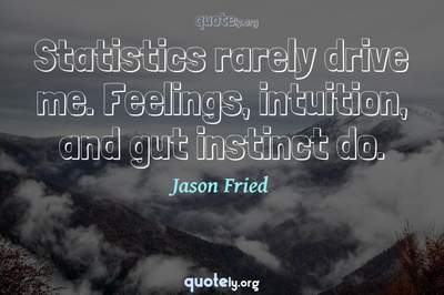 Photo Quote of Statistics rarely drive me. Feelings, intuition, and gut instinct do.
