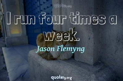 Photo Quote of I run four times a week.