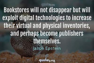 Photo Quote of Bookstores will not disappear but will exploit digital technologies to increase their virtual and physical inventories, and perhaps become publishers themselves.