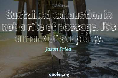 Photo Quote of Sustained exhaustion is not a rite of passage. It's a mark of stupidity.